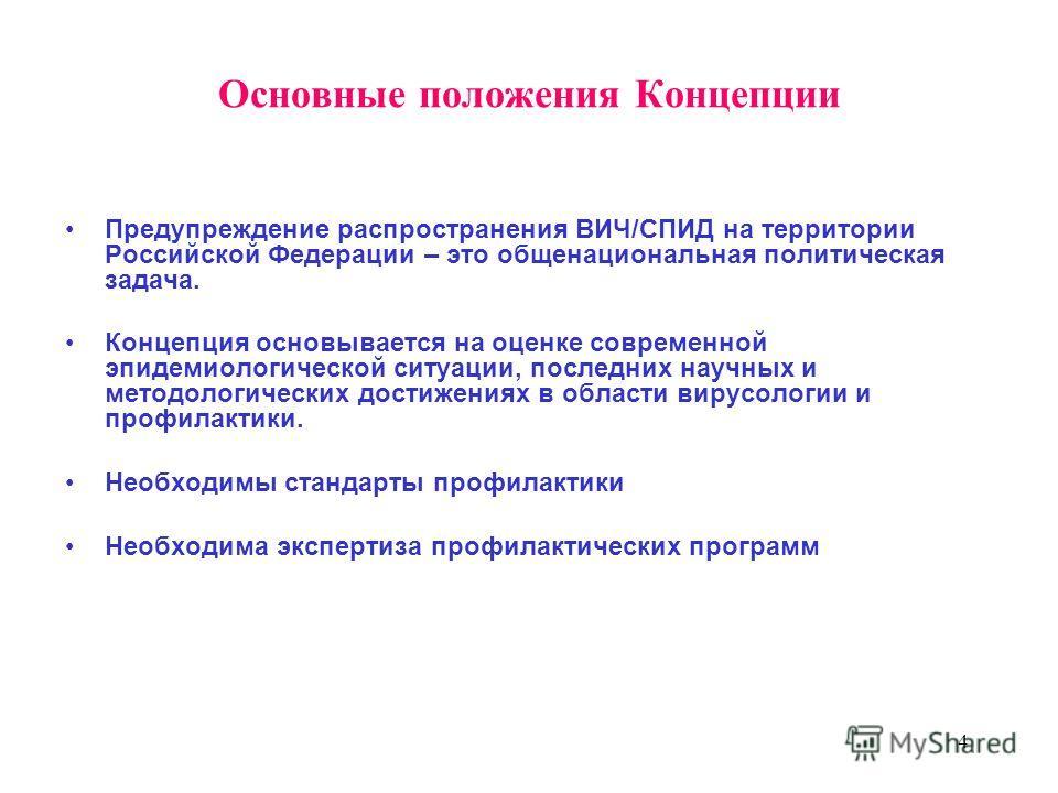 4 Основные положения Концепции Предупреждение распространения ВИЧ/СПИД на территории Российской Федерации – это общенациональная политическая задача. Концепция основывается на оценке современной эпидемиологической ситуации, последних научных и методо