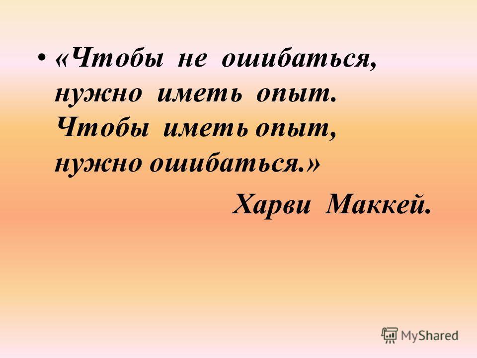 «Чтобы не ошибаться, нужно иметь опыт. Чтобы иметь опыт, нужно ошибаться.» Харви Маккей.