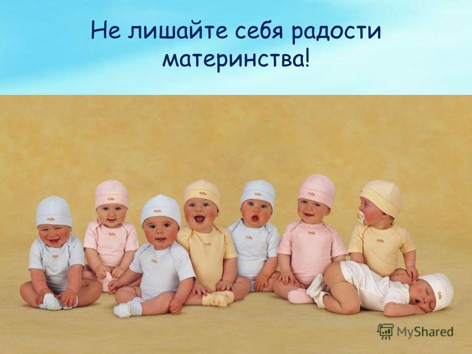 Не лишайте себя радости материнства!