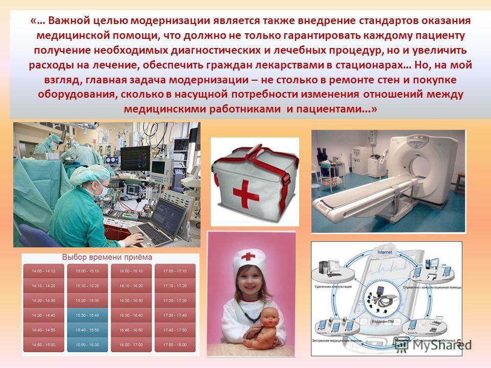 «… Важной целью модернизации является также внедрение стандартов оказания медицинской помощи, что должно не только гарантировать каждому пациенту получение необходимых диагностических и лечебных процедур, но и увеличить расходы на лечение, обеспечить