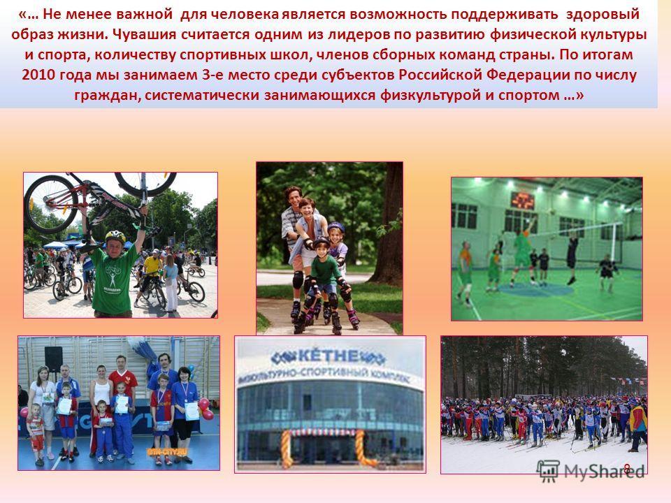 «… Не менее важной для человека является возможность поддерживать здоровый образ жизни. Чувашия считается одним из лидеров по развитию физической культуры и спорта, количеству спортивных школ, членов сборных команд страны. По итогам 2010 года мы зани