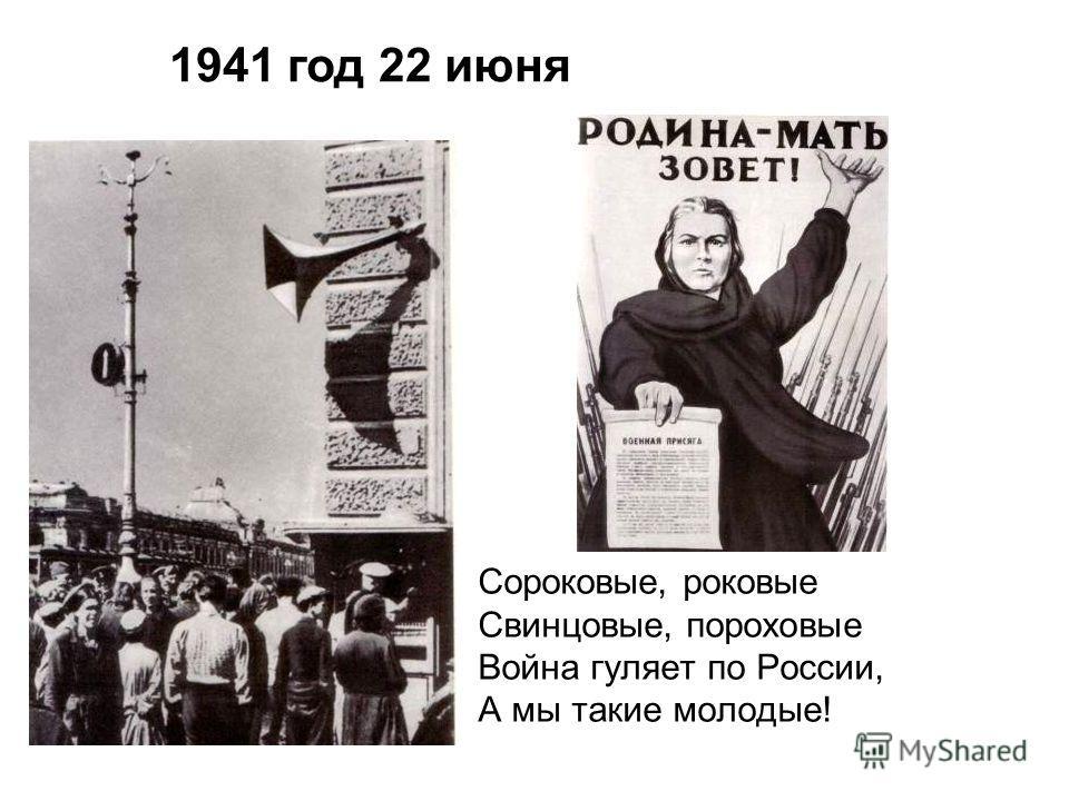 Сороковые, роковые Свинцовые, пороховые Война гуляет по России, А мы такие молодые! 1941 год 22 июня