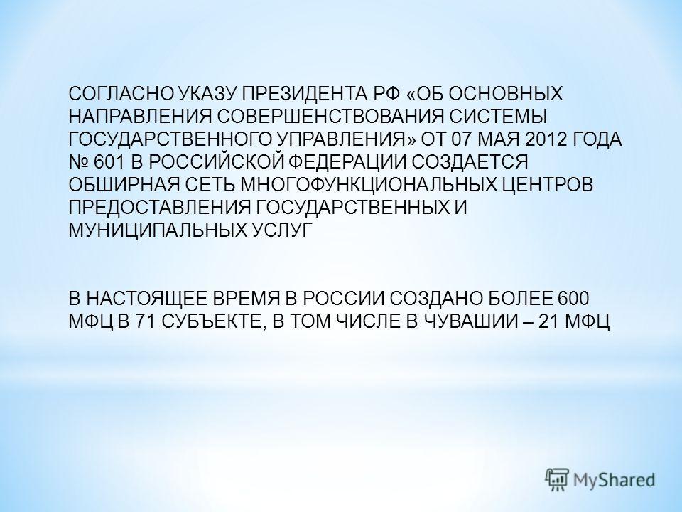 СОГЛАСНО УКАЗУ ПРЕЗИДЕНТА РФ «ОБ ОСНОВНЫХ НАПРАВЛЕНИЯ СОВЕРШЕНСТВОВАНИЯ СИСТЕМЫ ГОСУДАРСТВЕННОГО УПРАВЛЕНИЯ» ОТ 07 МАЯ 2012 ГОДА 601 В РОССИЙСКОЙ ФЕДЕРАЦИИ СОЗДАЕТСЯ ОБШИРНАЯ СЕТЬ МНОГОФУНКЦИОНАЛЬНЫХ ЦЕНТРОВ ПРЕДОСТАВЛЕНИЯ ГОСУДАРСТВЕННЫХ И МУНИЦИПАЛ