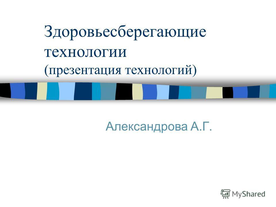Здоровьесберегающие технологии (презентация технологий) Александрова А.Г.