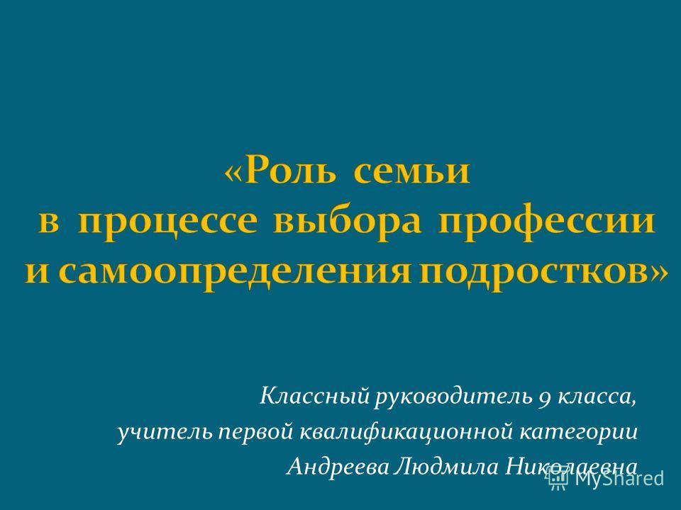 Классный руководитель 9 класса, учитель первой квалификационной категории Андреева Людмила Николаевна
