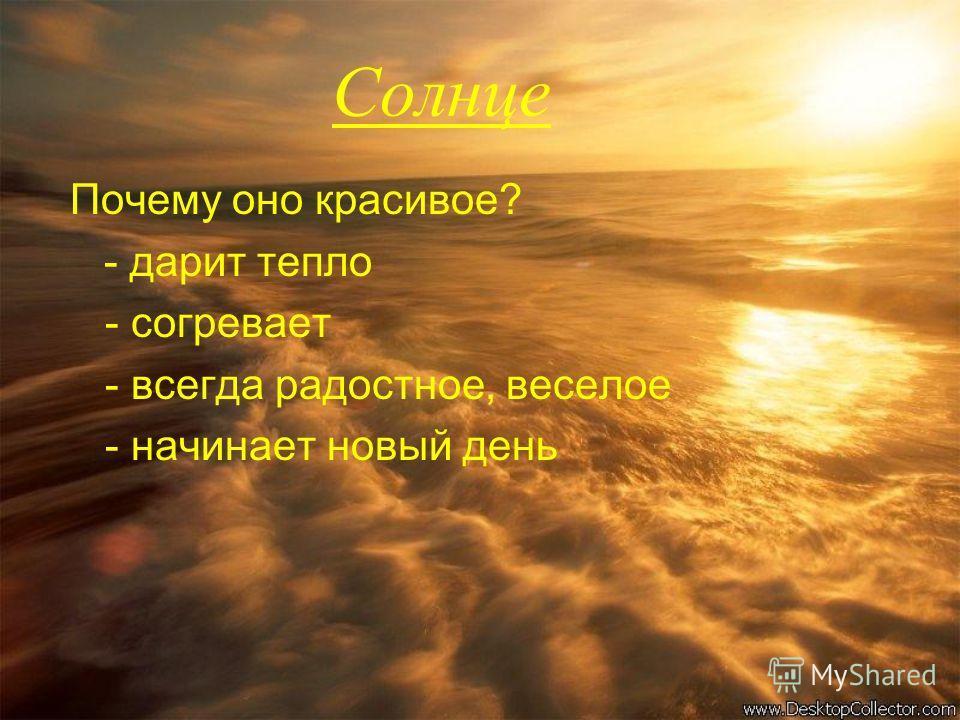 Солнце Почему оно красивое? - дарит тепло - согревает - всегда радостное, веселое - начинает новый день