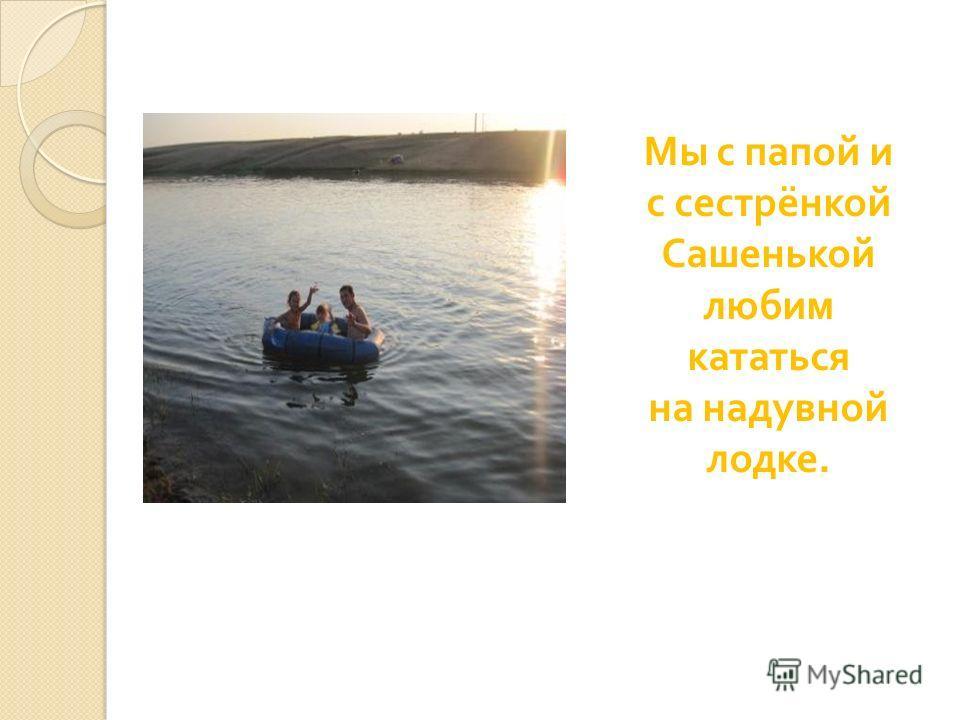Мы с папой и с сестрёнкой Сашенькой любим кататься на надувной лодке.