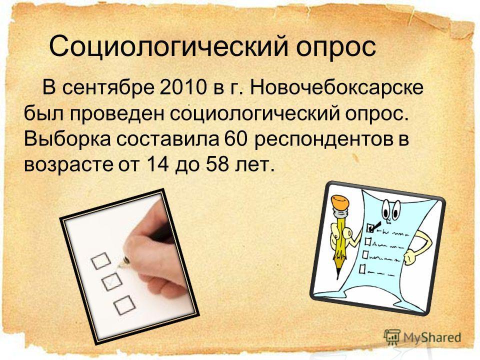 Социологический опрос В сентябре 2010 в г. Новочебоксарске был проведен социологический опрос. Выборка составила 60 респондентов в возрасте от 14 до 58 лет.