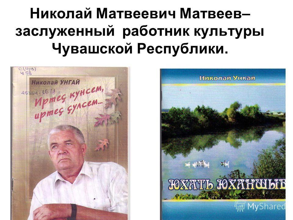 Николай Матвеевич Матвеев– заслуженный работник культуры Чувашской Республики.