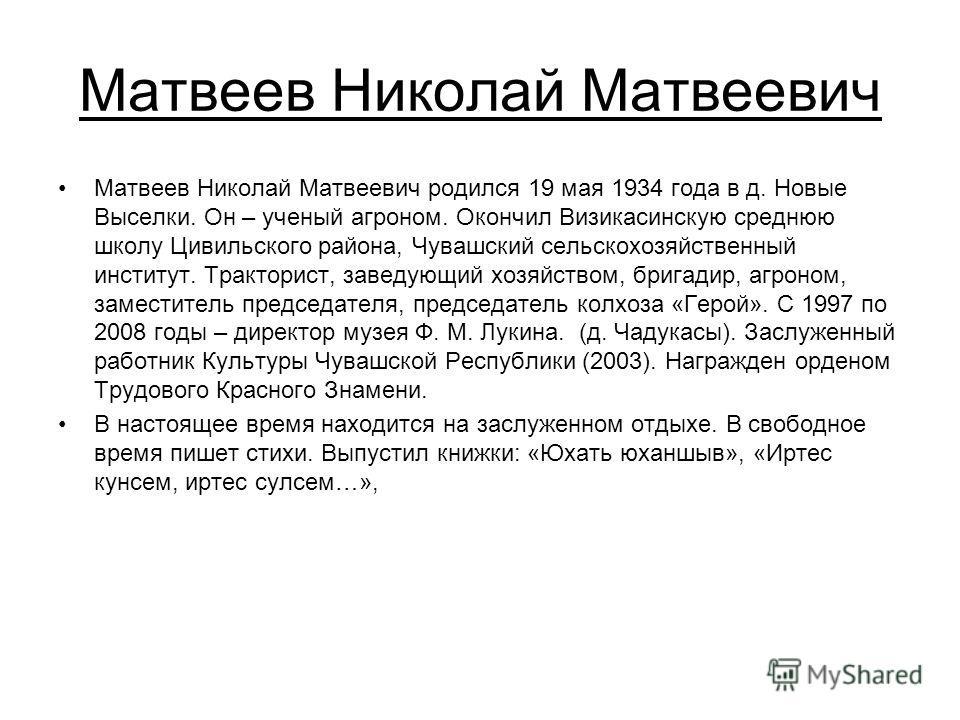 Матвеев Николай Матвеевич Матвеев Николай Матвеевич родился 19 мая 1934 года в д. Новые Выселки. Он – ученый агроном. Окончил Визикасинскую среднюю школу Цивильского района, Чувашский сельскохозяйственный институт. Тракторист, заведующий хозяйством,