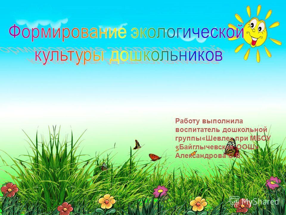 Работу выполнила воспитатель дошкольной группы«Шевле» при МБОУ «Байглычевская ООШ» Александрова С.В.