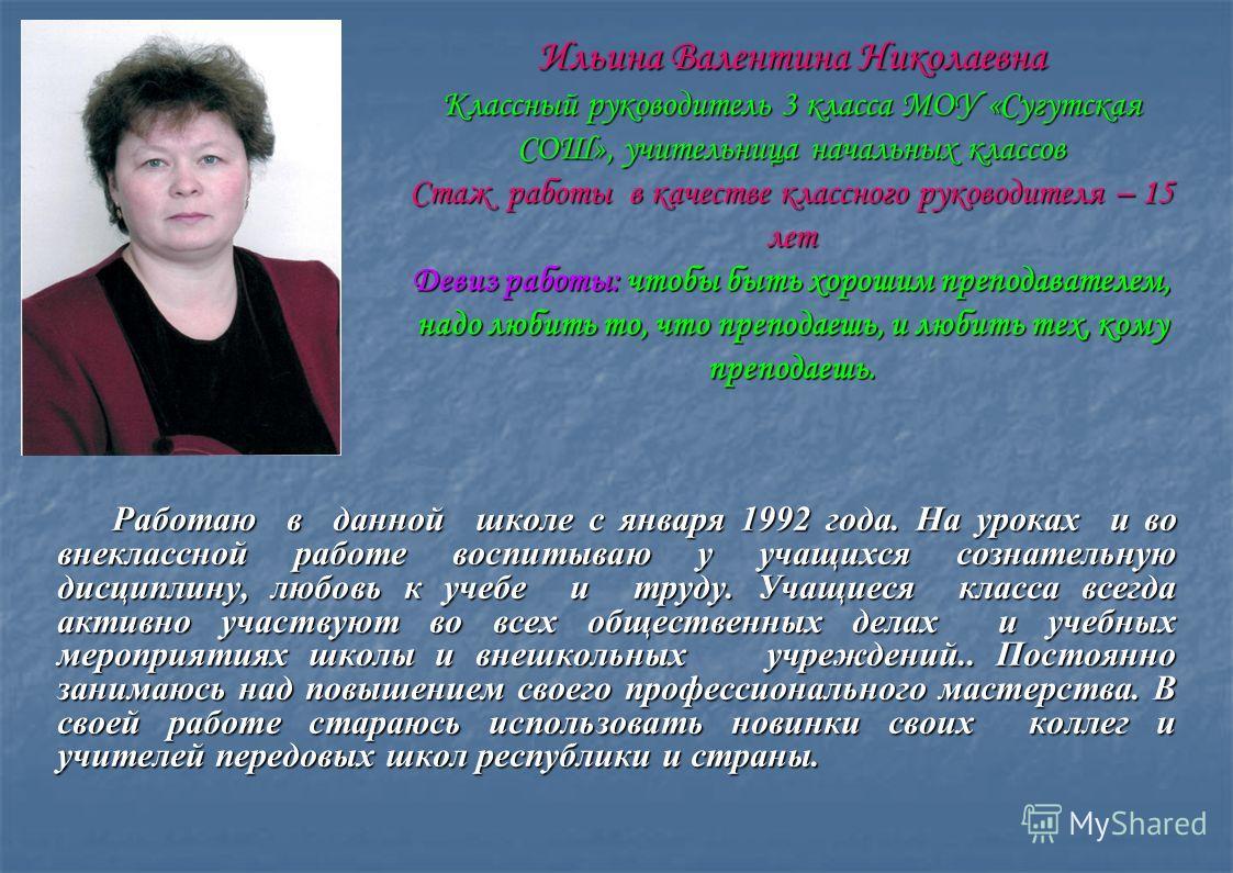 Ильина Валентина Николаевна Классный руководитель 3 класса МОУ «Сугутская СОШ», учительница начальных классов Стаж работы в качестве классного руководителя – 15 лет Девиз работы: чтобы быть хорошим преподавателем, надо любить то, что преподаешь, и лю
