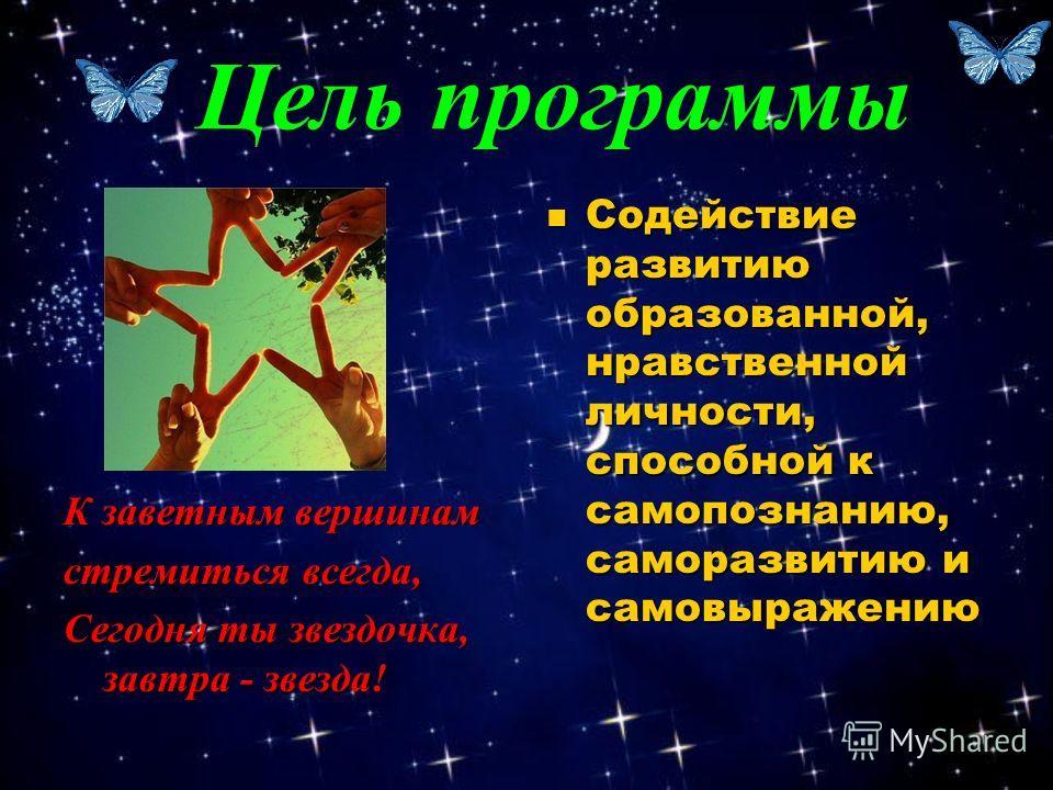 К заветным вершинам стремиться всегда, Сегодня ты звездочка, завтра - звезда! Содействие развитию образованной, нравственной личности, способной к самопознанию, саморазвитию и самовыражению Цель программы
