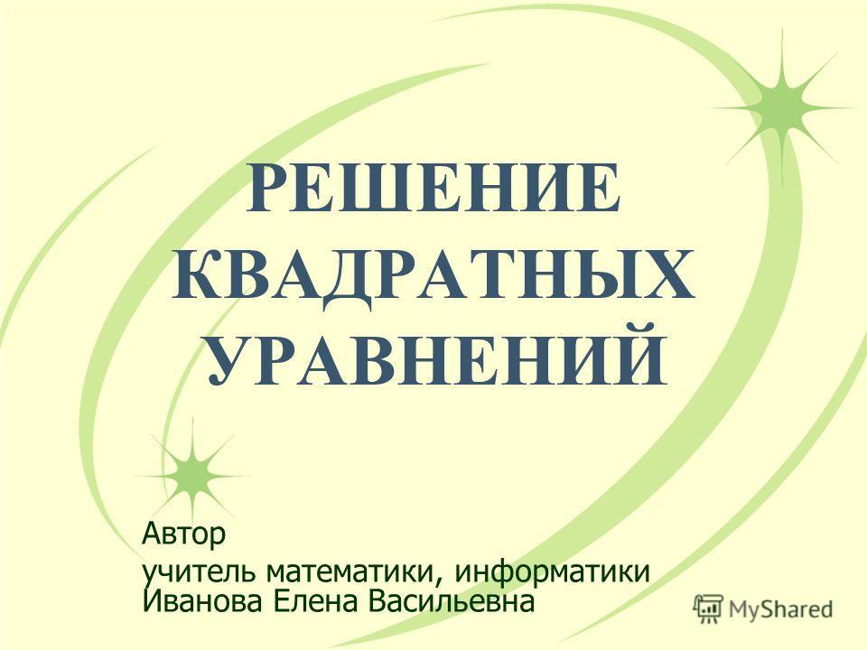 РЕШЕНИЕ КВАДРАТНЫХ УРАВНЕНИЙ Автор учитель математики, информатики Иванова Елена Васильевна