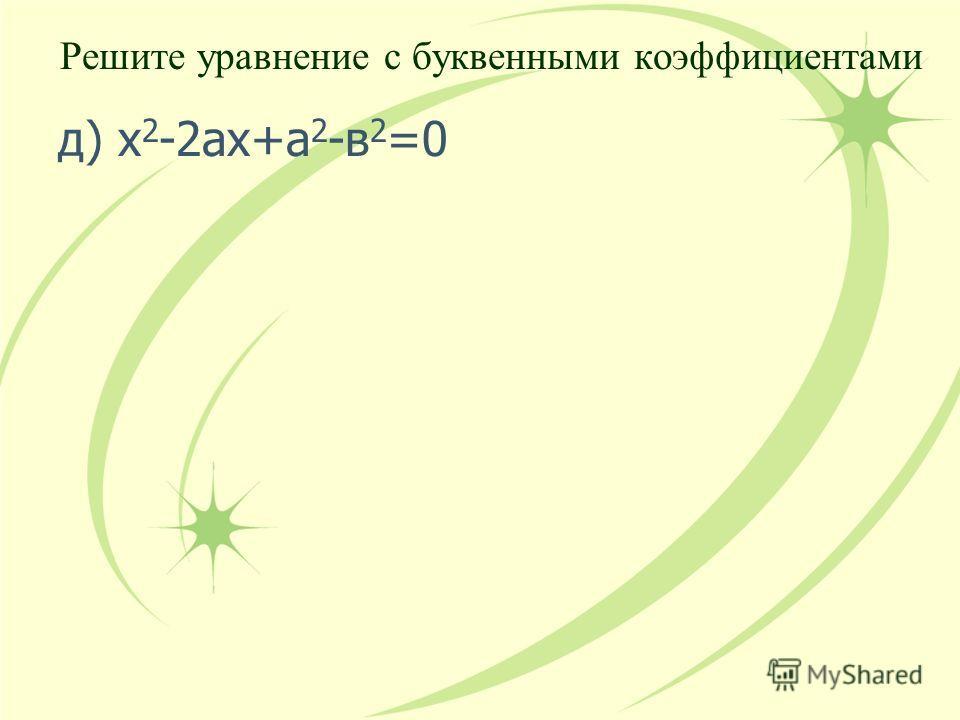 д) х 2 -2ах+а 2 -в 2 =0 Решите уравнение с буквенными коэффициентами