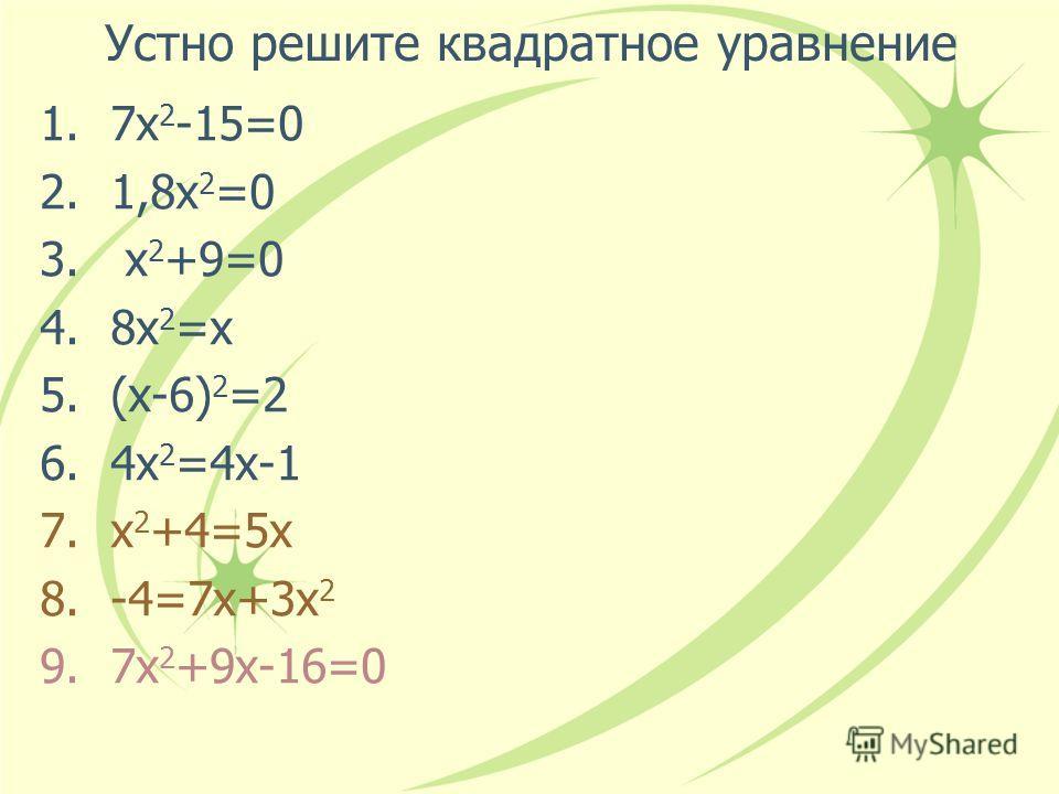 Устно решите квадратное уравнение 1.7х 2 -15=0 2.1,8х 2 =0 3. х 2 +9=0 4.8х 2 =х 5.(х-6) 2 =2 6.4х 2 =4х-1 7.х 2 +4=5х 8.-4=7х+3х 2 9.7х 2 +9х-16=0