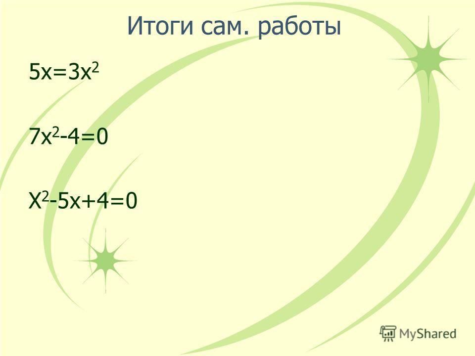 Итоги сам. работы 5х=3х 2 7х 2 -4=0 Х 2 -5х+4=0