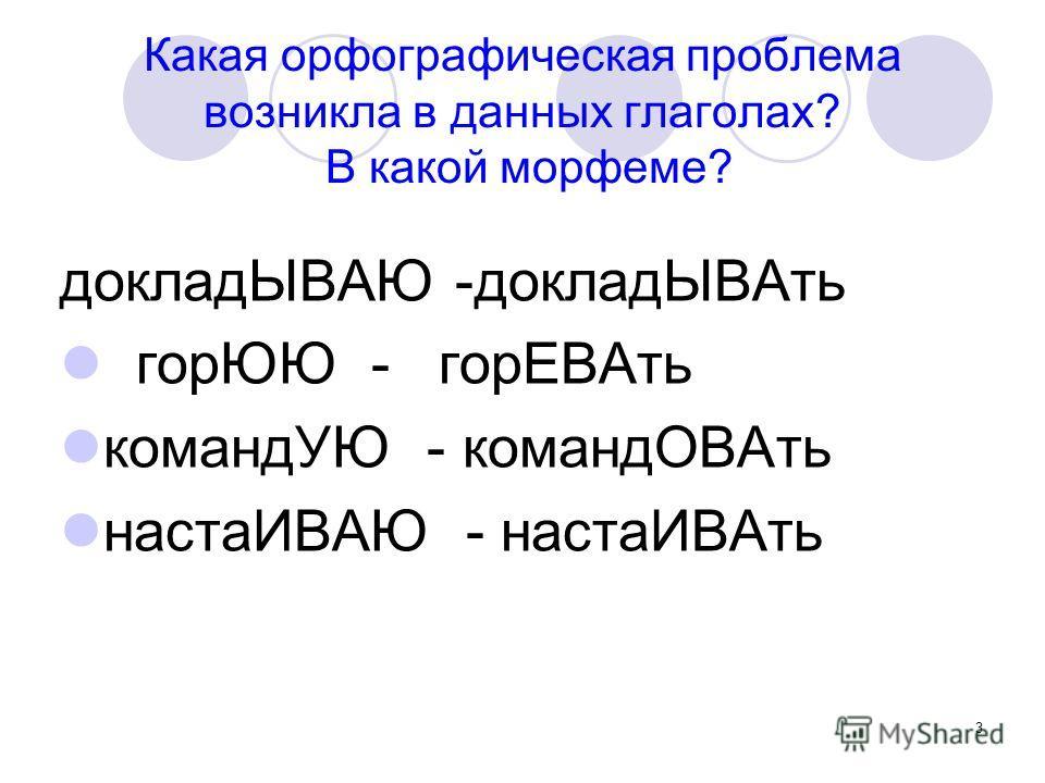 3 Какая орфографическая проблема возникла в данных глаголах? В какой морфеме? докладЫВАЮ -докладЫВАть горЮЮ - горЕВАть командУЮ - командОВАть настаИВАЮ - настаИВАть
