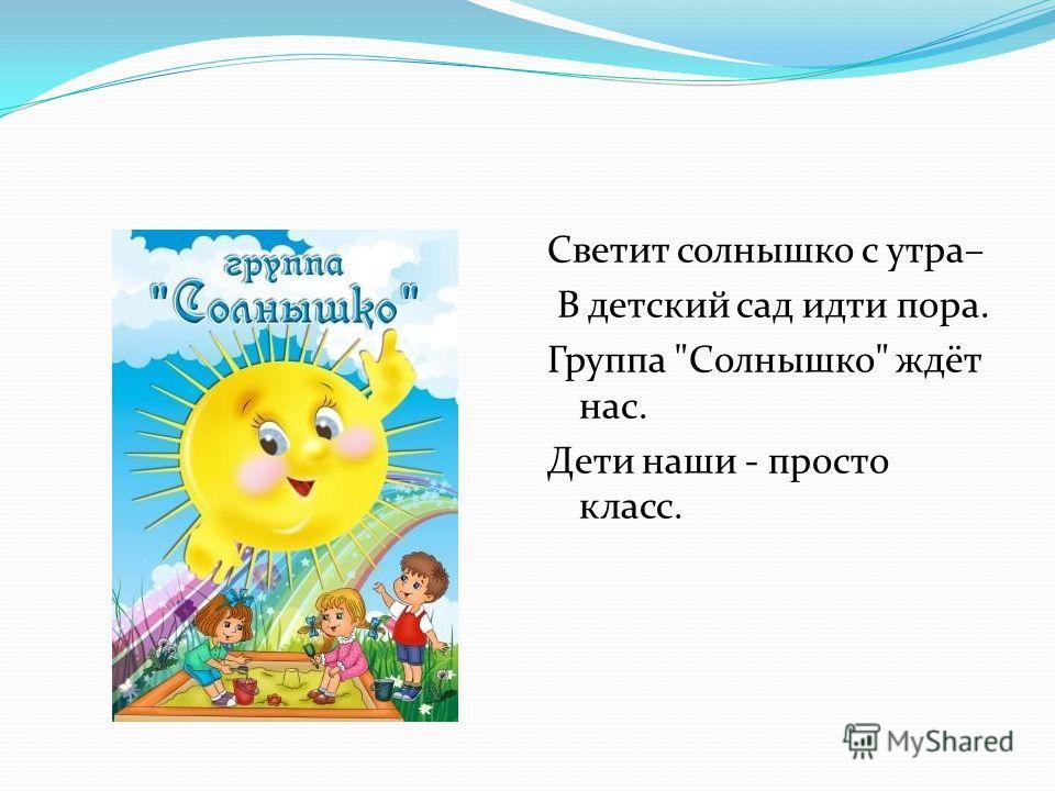 Светит солнышко с утра– В детский сад идти пора. Группа Солнышко ждёт нас. Дети наши - просто класс.