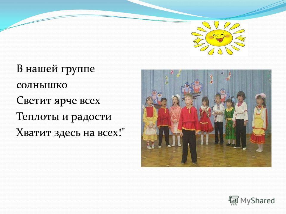 В нашей группе солнышко Светит ярче всех Теплоты и радости Хватит здесь на всех!
