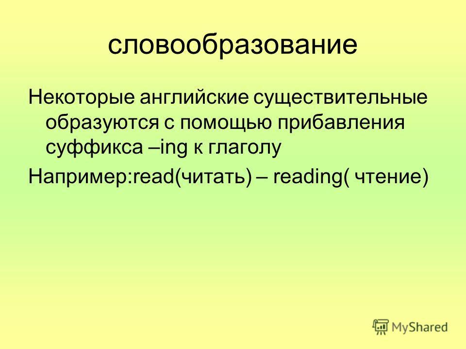 словообразование Некоторые английские существительные образуются с помощью прибавления суффикса –ing к глаголу Например:read(читать) – reading( чтение)