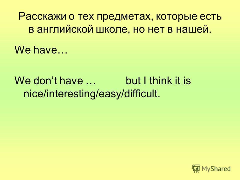 Расскажи o тех предметах, которые есть в английской школе, но нет в нашей. We have… We dont have … but I think it is nice/interesting/easy/difficult.