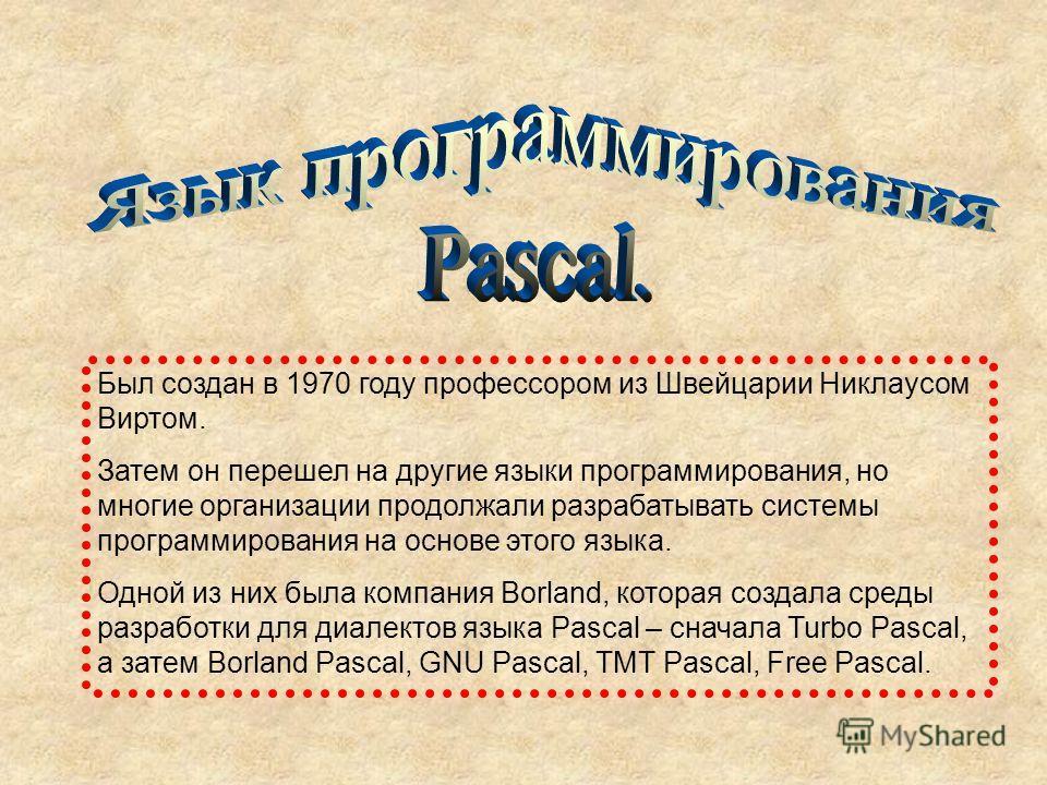 Был создан в 1970 году профессором из Швейцарии Никлаусом Виртом. Затем он перешел на другие языки программирования, но многие организации продолжали разрабатывать системы программирования на основе этого языка. Одной из них была компания Borland, ко