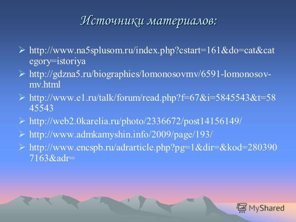 Источники материалов: http://www.na5splusom.ru/index.php?cstart=161&do=cat&cat egory=istoriya http://gdzna5.ru/biographies/lomonosovmv/6591-lomonosov- mv.html http://www.e1.ru/talk/forum/read.php?f=67&i=5845543&t=58 45543 http://web2.0karelia.ru/phot