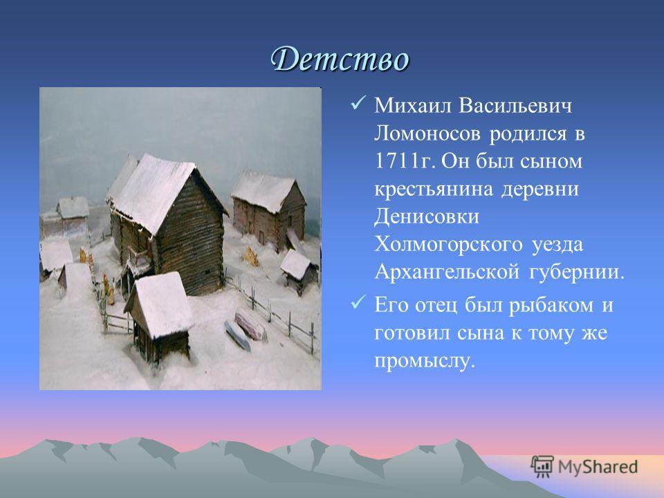 Детство Детство Михаил Васильевич Ломоносов родился в 1711г. Он был сыном крестьянина деревни Денисовки Холмогорского уезда Архангельской губернии. Его отец был рыбаком и готовил сына к тому же промыслу.