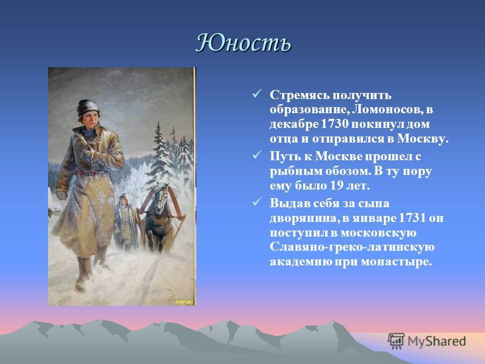Юность Стремясь получить образование, Ломоносов, в декабре 1730 покинул дом отца и отправился в Москву. Путь к Москве прошел с рыбным обозом. В ту пору ему было 19 лет. Выдав себя за сына дворянина, в январе 1731 он поступил в московскую Славяно-грек