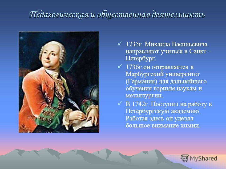 Педагогическая и общественная деятельность Педагогическая и общественная деятельность 1735г. Михаила Васильевича направляют учиться в Санкт – Петербург. 1736г.он отправляется в Марбургский университет (Германия) для дальнейшего обучения горным наукам