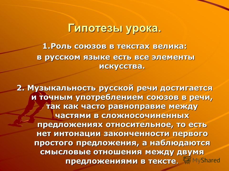 Гипотезы урока. 1.Роль союзов в текстах велика: в русском языке есть все элементы искусства. в русском языке есть все элементы искусства. 2. Музыкальность русской речи достигается и точным употреблением союзов в речи, так как часто равноправие между