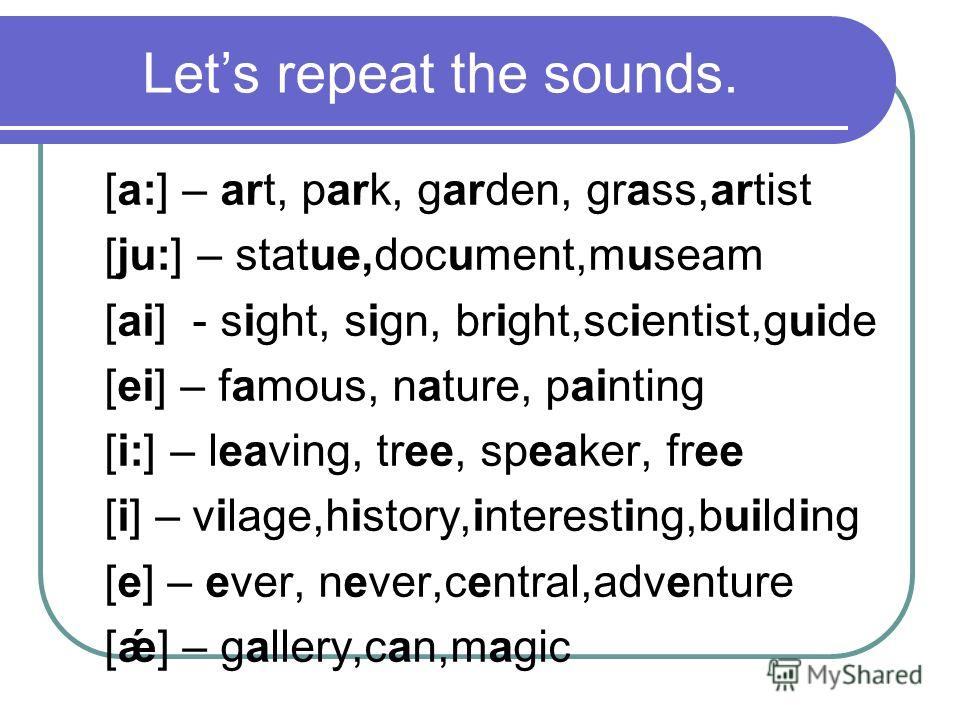 Lets repeat the sounds. [а:] – art, park, garden, grass,artist [ju:] – statue,document,museam [ai] - sight, sign, bright,scientist,guide [ei] – famous, nature, painting [i:] – leaving, tree, speaker, free [i] – vilage,history,interesting,building [e]