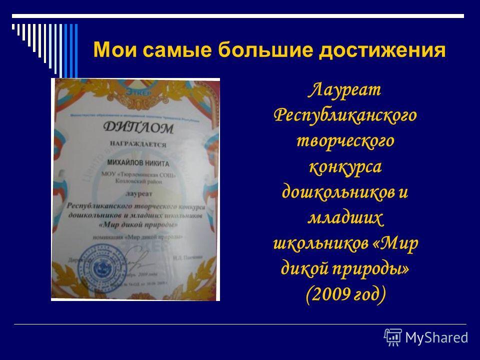 Мои самые большие достижения Лауреат Республиканского творческого конкурса дошкольников и младших школьников «Мир дикой природы» (2009 год)