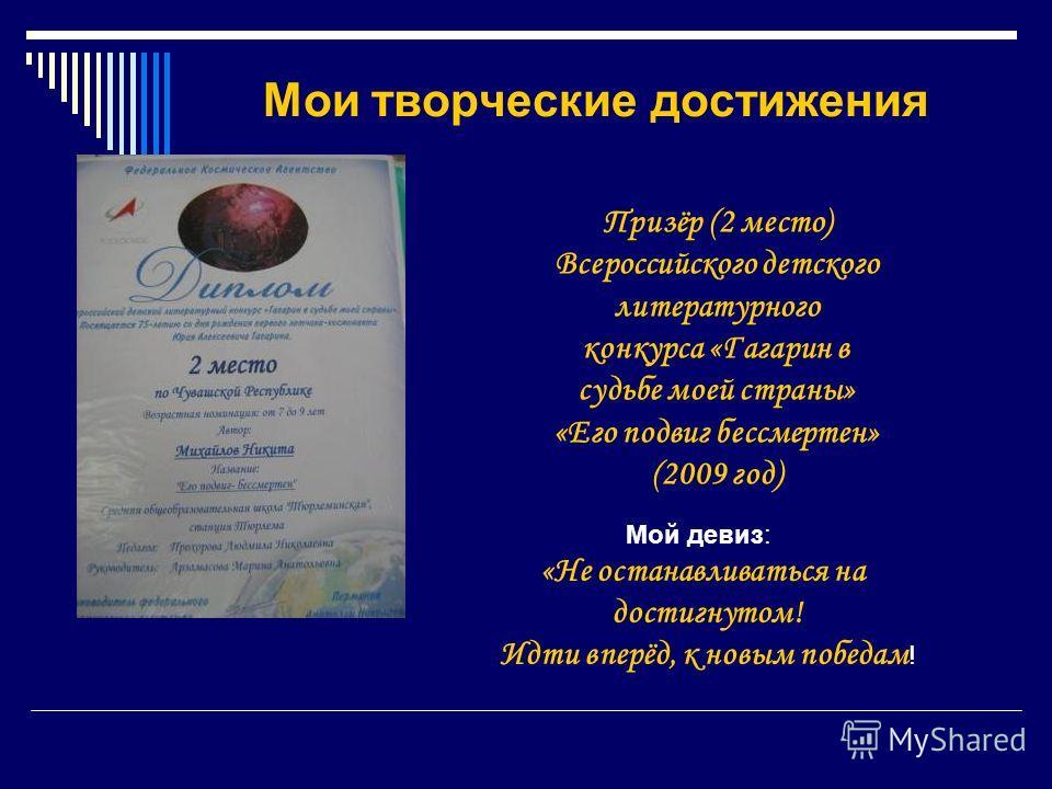 Мои творческие достижения Призёр (2 место) Всероссийского детского литературного конкурса «Гагарин в судьбе моей страны» «Его подвиг бессмертен» (2009 год) Мой девиз: «Не останавливаться на достигнутом! Идти вперёд, к новым победам !