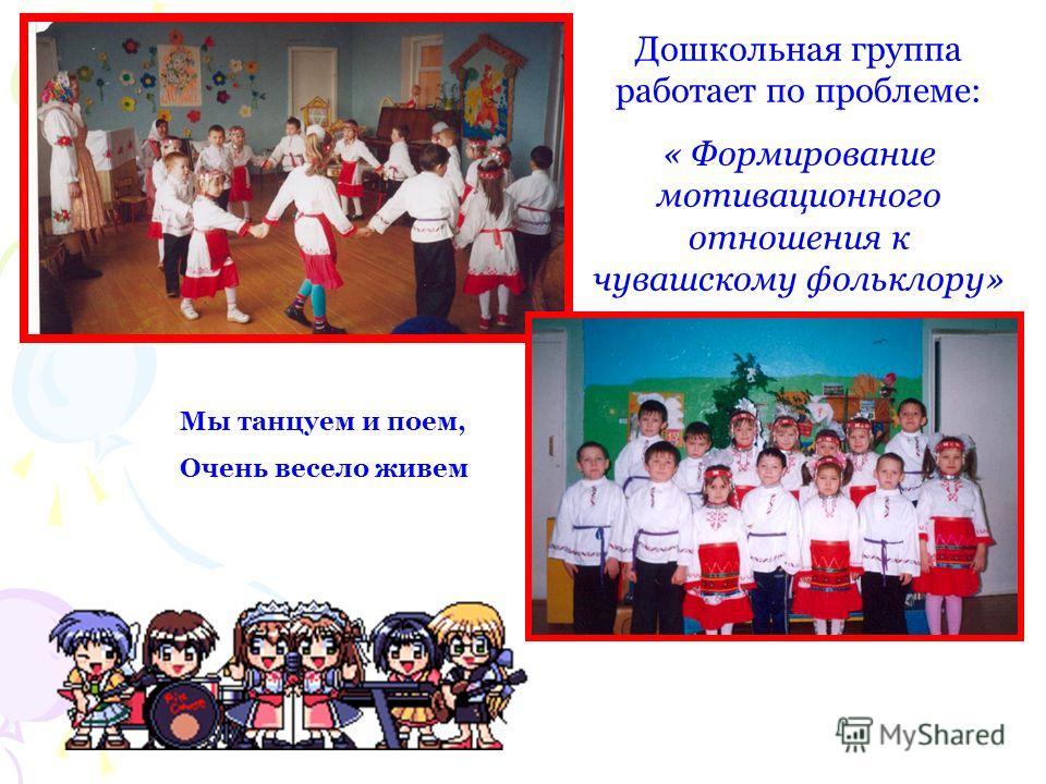 Мы танцуем и поем, Очень весело живем Дошкольная группа работает по проблеме: « Формирование мотивационного отношения к чувашскому фольклору»