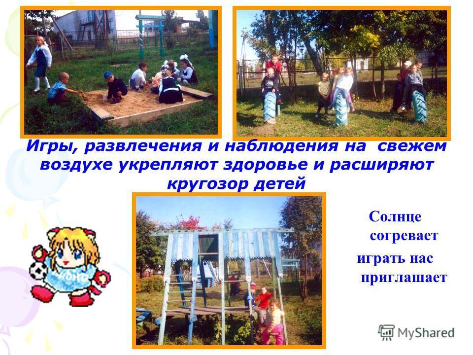 Игры, развлечения и наблюдения на свежем воздухе укрепляют здоровье и расширяют кругозор детей Солнце согревает играть нас приглашает