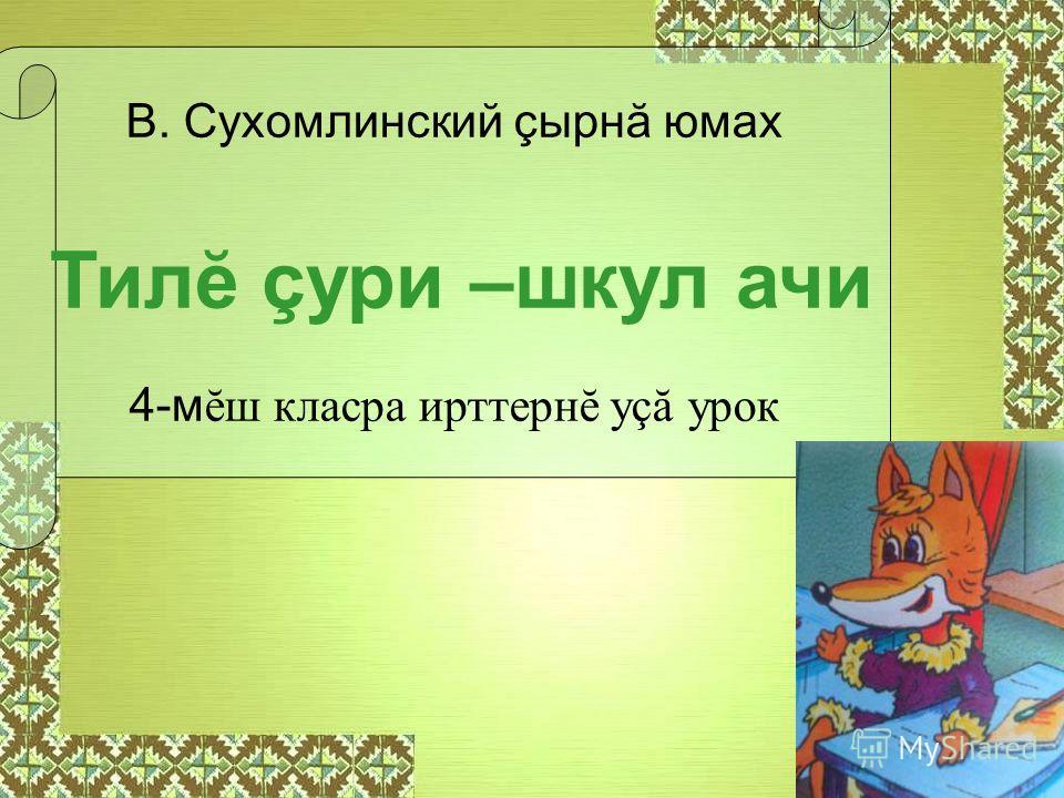 В. Сухомлинский çырнă юмах 4-м ĕш класра ирттернĕ уçă урок Тилĕ çури –шкул ачи