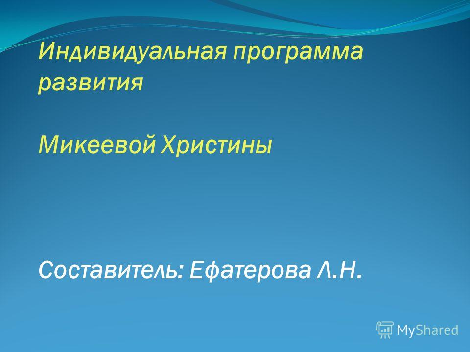 Индивидуальная программа развития Микеевой Христины Составитель: Ефатерова Л.Н.