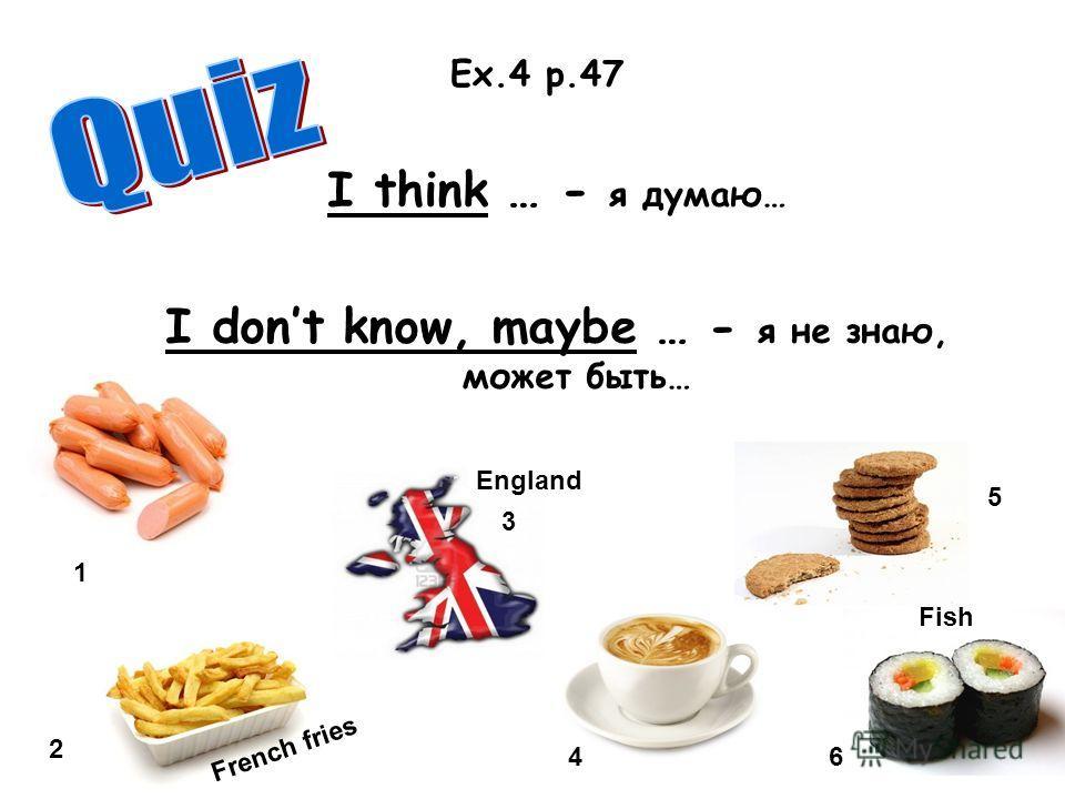 I think … - я думаю… I dont know, maybe … - я не знаю, может быть… Ex.4 p.47 1 2 3 4 5 6 French fries England Fish