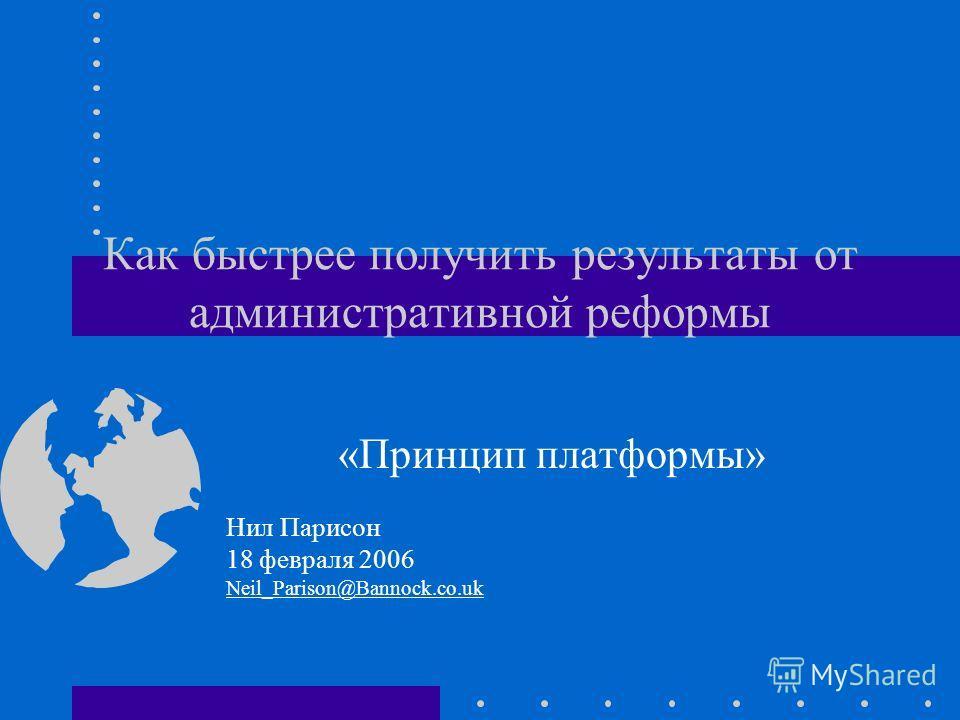 Как быстрее получить результаты от административной реформы «Принцип платформы» Нил Парисон 18 февраля 2006 Neil_Parison@Bannock.co.uk