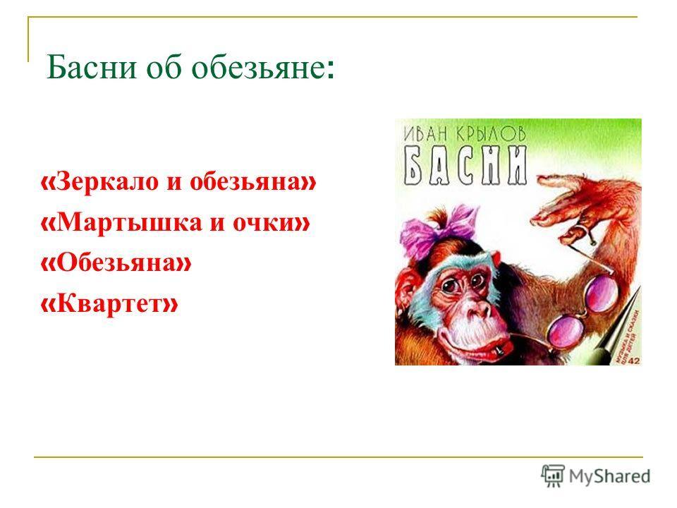 Басни об обезьяне : « Зеркало и обезьяна » « Мартышка и очки » « Обезьяна » « Квартет »