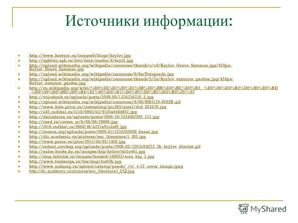 Источники информации : http://www.kostyor.ru/images0/biogr/krylov.jpg http://spbfoto.spb.ru/foto/data/media/4/kryl2.jpg http://upload.wikimedia.org/wikipedia/commons/thumb/c/c8/Krylov_Grave_Summer.jpg/450px- Krylov_Grave_Summer.jpg http://upload.wiki