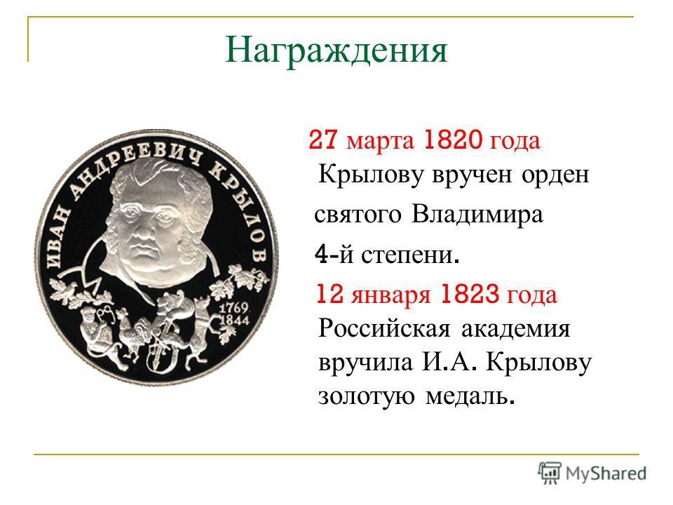Награждения 27 марта 1820 года Крылову вручен орден святого Владимира 4- й степени. 12 января 1823 года Российская академия вручила И. А. Крылову золотую медаль.