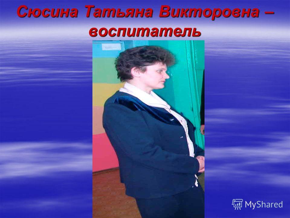 Сюсина Татьяна Викторовна – воспитатель