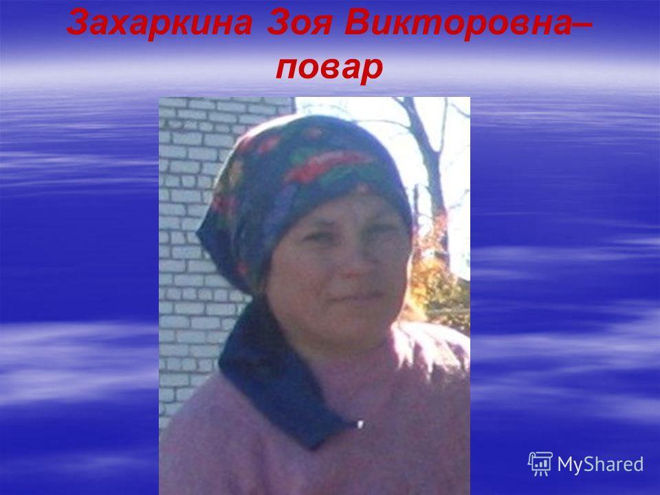 Захаркина Зоя Викторовна– повар