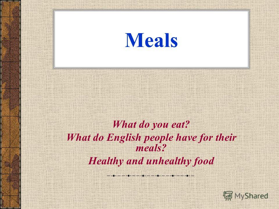 Meals What do you eat? What do English people have for their meals? Healthy and unhealthy food