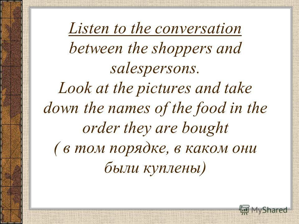 Listen to the conversation between the shoppers and salespersons. Look at the pictures and take down the names of the food in the order they are bought ( в том порядке, в каком они были куплены)