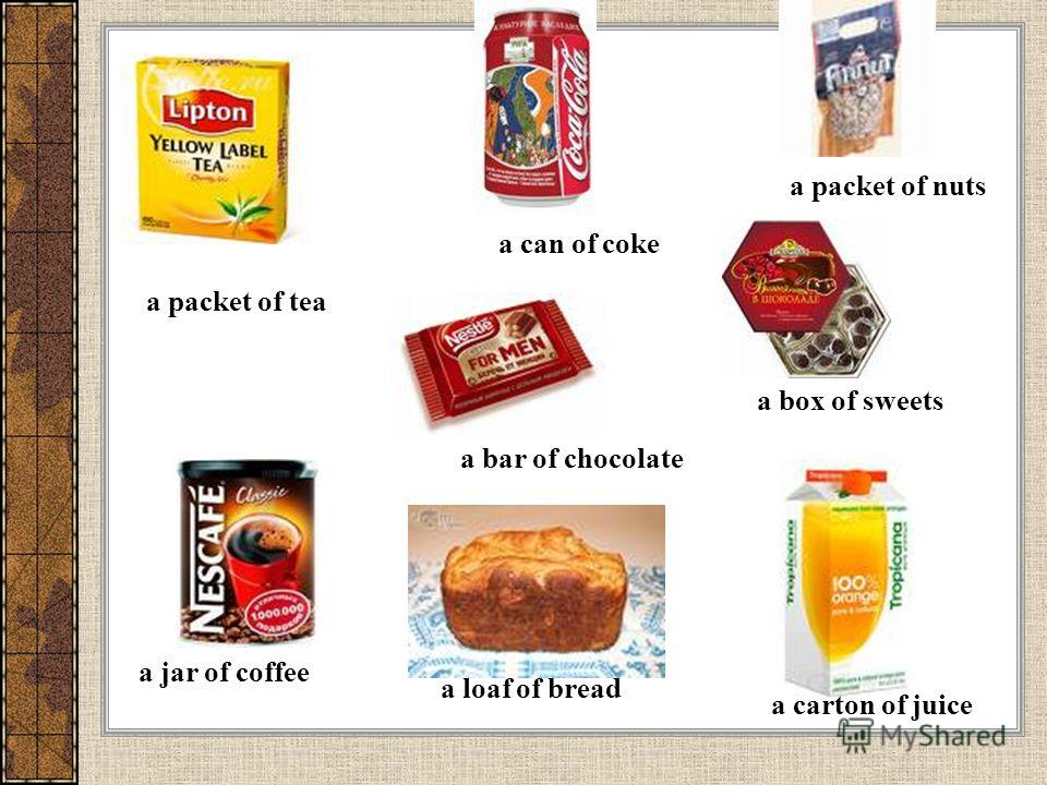 a packet of tea a can of coke a packet of nuts a box of sweets a bar of chocolate a jar of coffee a loaf of bread a carton of juice