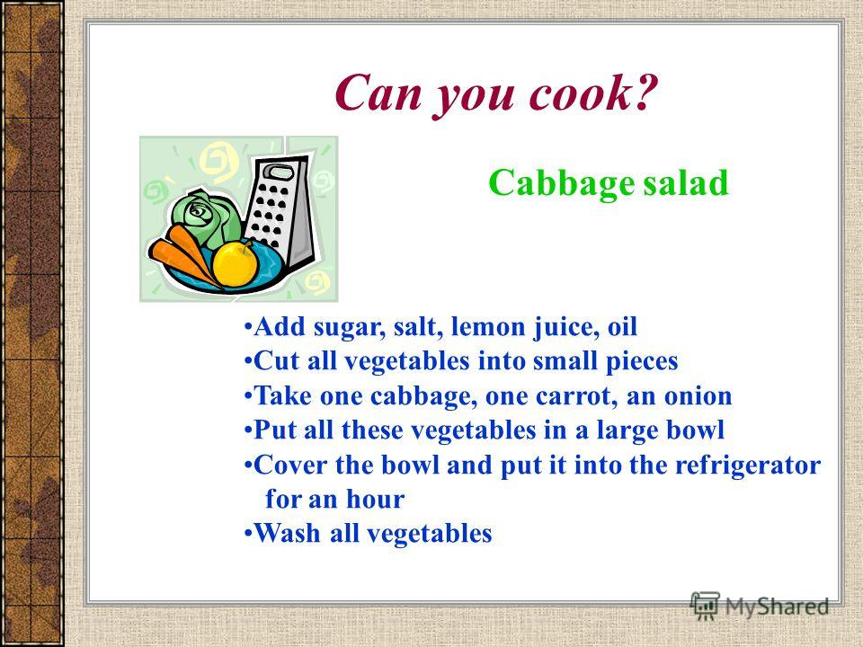 Can you cook? Cabbage salad Add sugar, salt, lemon juice, oil Cut all vegetables into small pieces Take one cabbage, one carrot, an onion Put all these vegetables in a large bowl Cover the bowl and put it into the refrigerator for an hour Wash all ve
